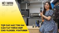 Top các máy thu âm cầm tay dành cho các vloger, youtuber